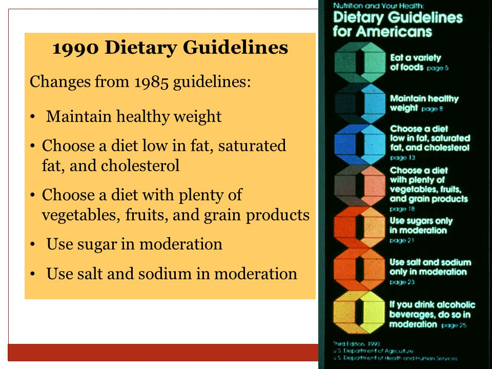 1990 Dietary Guidelines Changes from 1985 guidelines: Maintain healthy weight Choose a diet low in fat, saturated fat, and cholesterol Choose a diet with plenty of vegetables, fruits, and grain products Use sugar in moderation Use salt and sodium in moderation