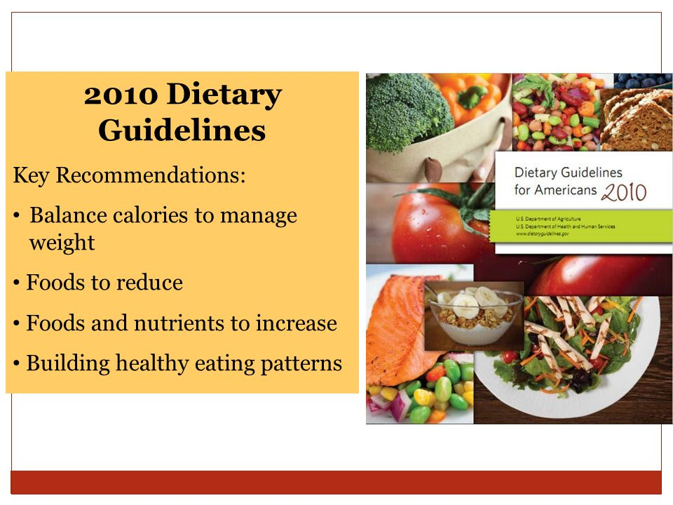 2010 Dietary Guidelines Key Recommendations: Balance calories to manage weight Foods to reduce Foods and nutrients to increase Building healthy eating patterns