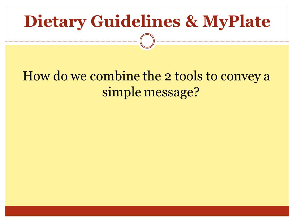 Dietary Guidelines & MyPlate How do we combine the 2 tools to convey a simple message