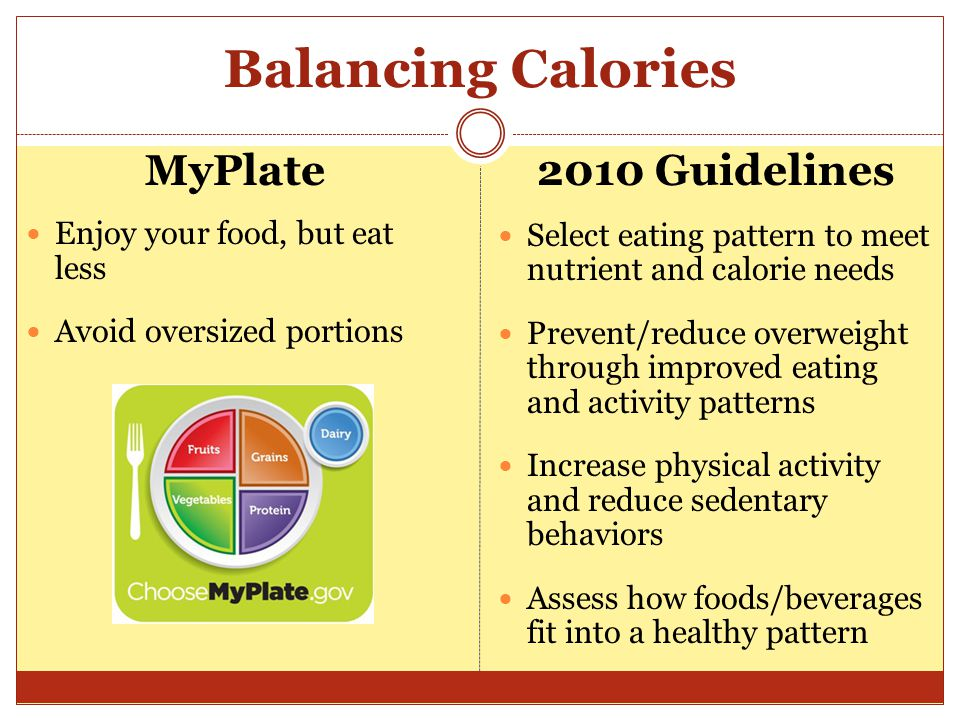 Balancing Calories MyPlate Enjoy your food, but eat less Avoid oversized portions 2010 Guidelines Select eating pattern to meet nutrient and calorie needs Prevent/reduce overweight through improved eating and activity patterns Increase physical activity and reduce sedentary behaviors Assess how foods/beverages fit into a healthy pattern