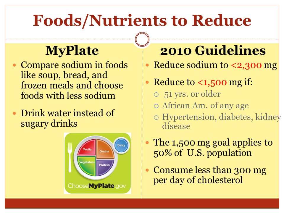 Foods/Nutrients to Reduce MyPlate Compare sodium in foods like soup, bread, and frozen meals and choose foods with less sodium Drink water instead of sugary drinks 2010 Guidelines Reduce sodium to <2,300 mg Reduce to <1,500 mg if:  51 yrs.