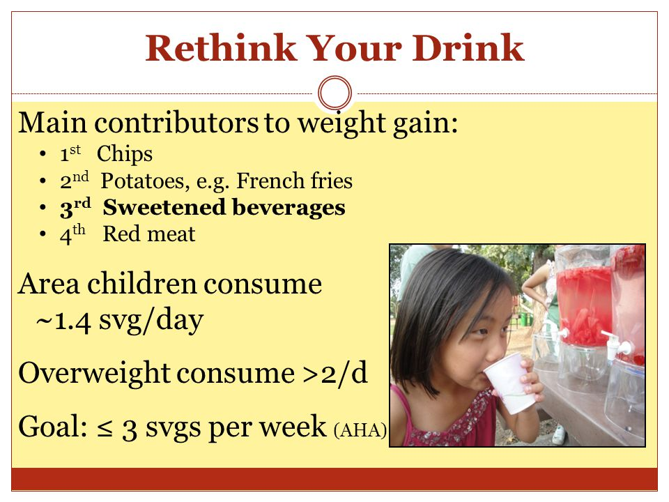 Rethink Your Drink Main contributors to weight gain: 1 st Chips 2 nd Potatoes, e.g.
