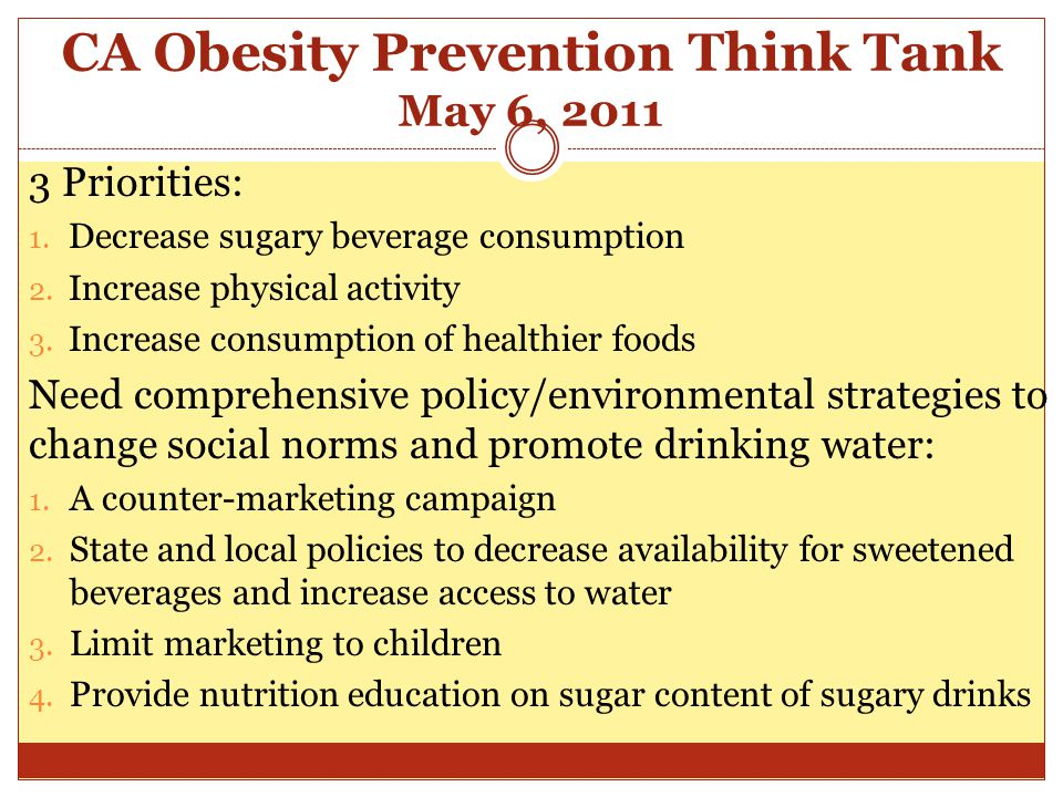CA Obesity Prevention Think Tank May 6, 2011 3 Priorities: 1. Decrease sugary beverage consumption 2. Increase physical activity 3. Increase consumpti