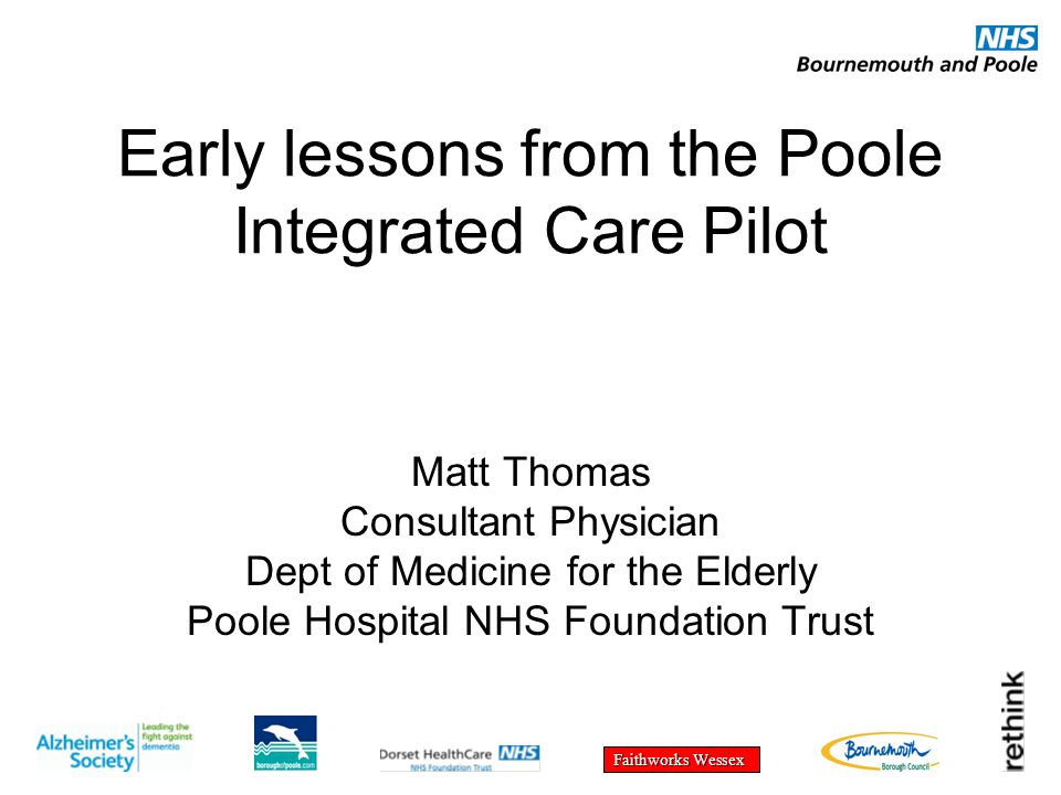 Faithworks Wessex Early lessons from the Poole Integrated Care Pilot Matt Thomas Consultant Physician Dept of Medicine for the Elderly Poole Hospital NHS Foundation Trust