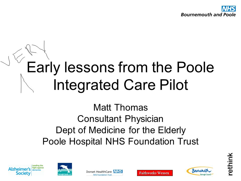 Faithworks Wessex Early lessons from the Poole Integrated Care Pilot Matt Thomas Consultant Physician Dept of Medicine for the Elderly Poole Hospital