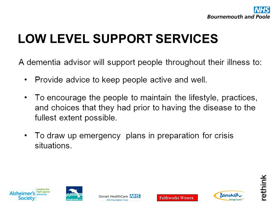 Faithworks Wessex LOW LEVEL SUPPORT SERVICES A dementia advisor will support people throughout their illness to: Provide advice to keep people active and well.