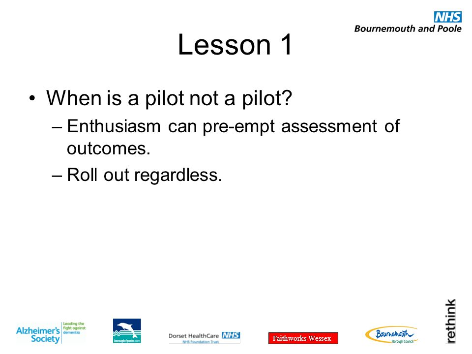 Faithworks Wessex Lesson 1 When is a pilot not a pilot? –Enthusiasm can pre-empt assessment of outcomes. –Roll out regardless.