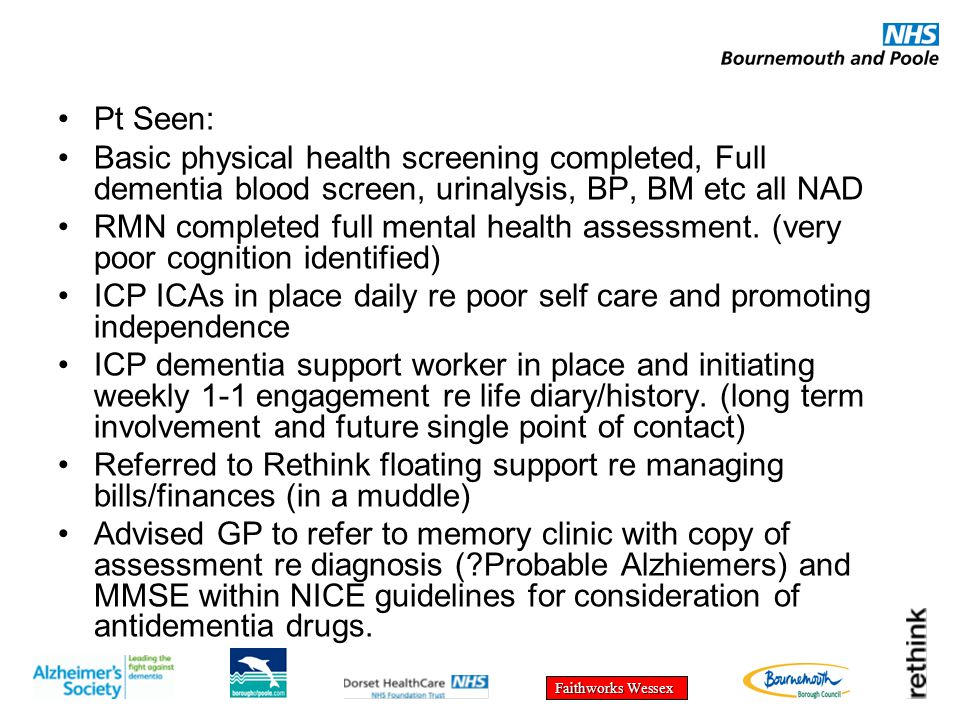 Faithworks Wessex Pt Seen: Basic physical health screening completed, Full dementia blood screen, urinalysis, BP, BM etc all NAD RMN completed full mental health assessment.