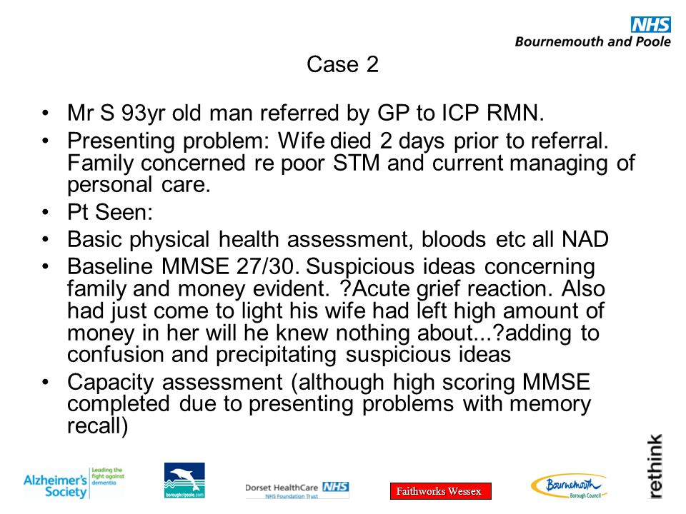 Faithworks Wessex Case 2 Mr S 93yr old man referred by GP to ICP RMN. Presenting problem: Wife died 2 days prior to referral. Family concerned re poor