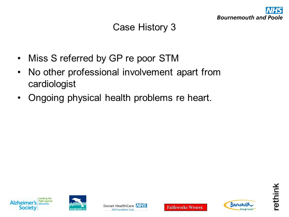 Faithworks Wessex Case History 3 Miss S referred by GP re poor STM No other professional involvement apart from cardiologist Ongoing physical health problems re heart.