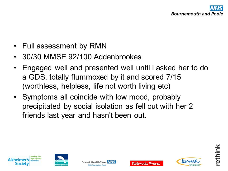 Faithworks Wessex Full assessment by RMN 30/30 MMSE 92/100 Addenbrookes Engaged well and presented well until i asked her to do a GDS. totally flummox