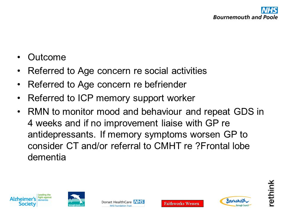 Faithworks Wessex Outcome Referred to Age concern re social activities Referred to Age concern re befriender Referred to ICP memory support worker RMN to monitor mood and behaviour and repeat GDS in 4 weeks and if no improvement liaise with GP re antidepressants.