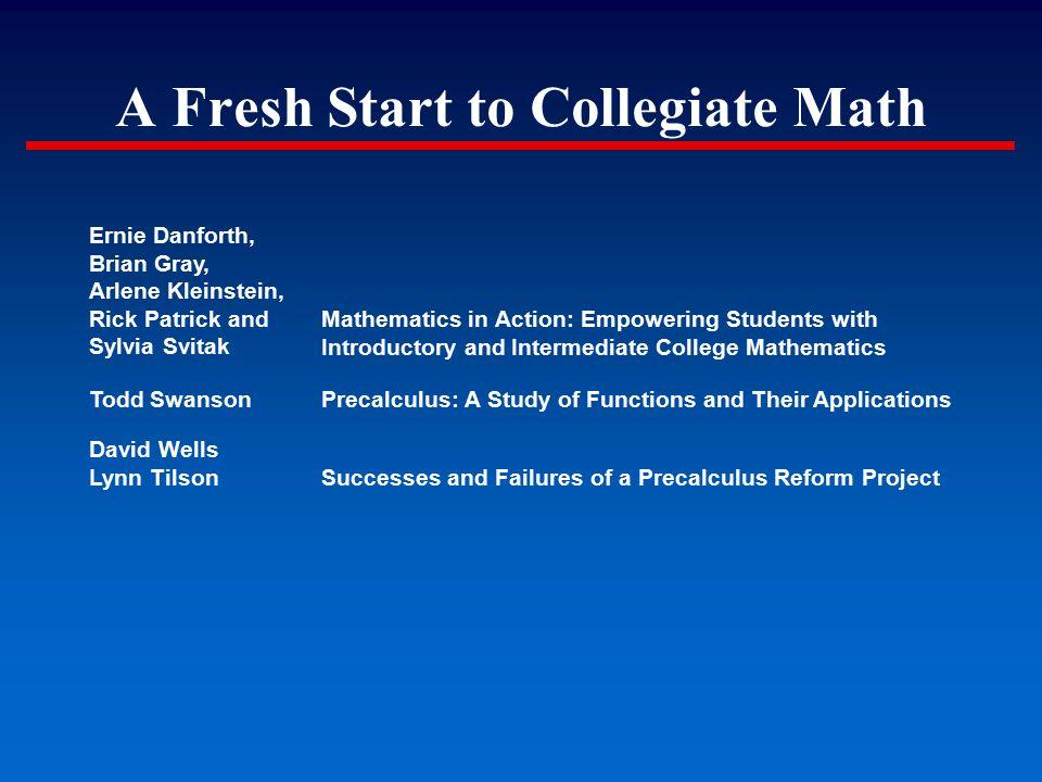 A Fresh Start to Collegiate Math Ernie Danforth, Brian Gray, Arlene Kleinstein, Rick Patrick and Sylvia Svitak Mathematics in Action: Empowering Stude