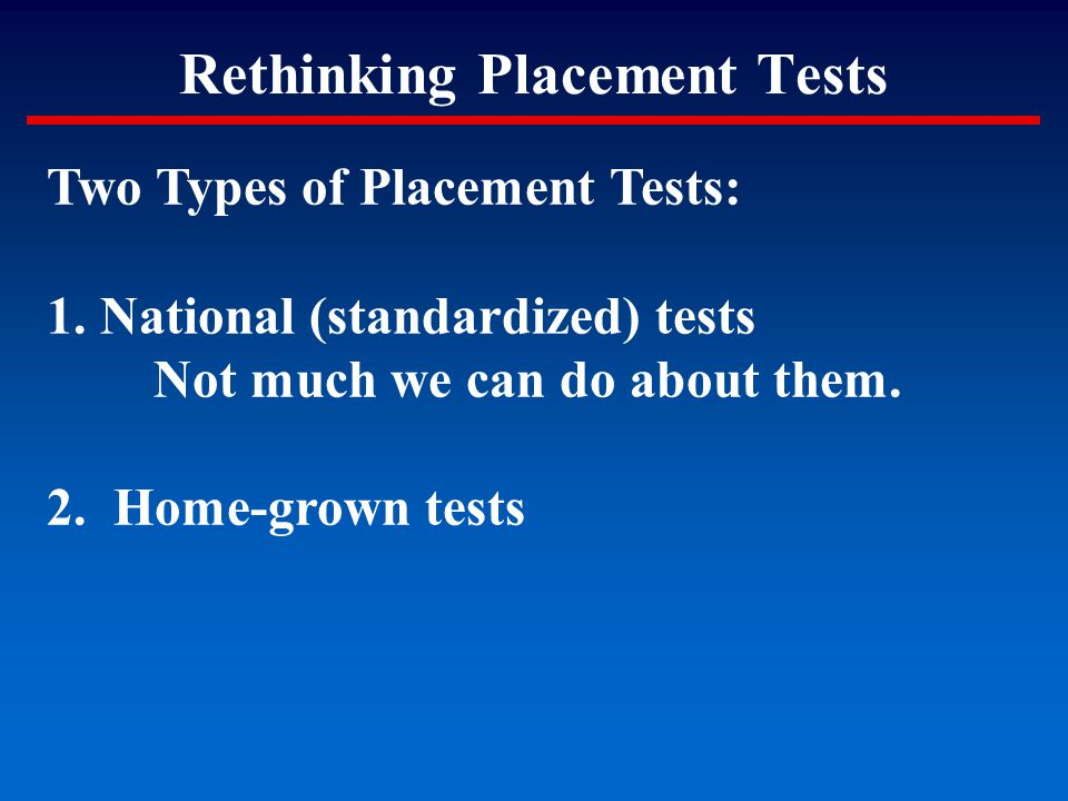 Rethinking Placement Tests Two Types of Placement Tests: 1.National (standardized) tests Not much we can do about them. 2. Home-grown tests