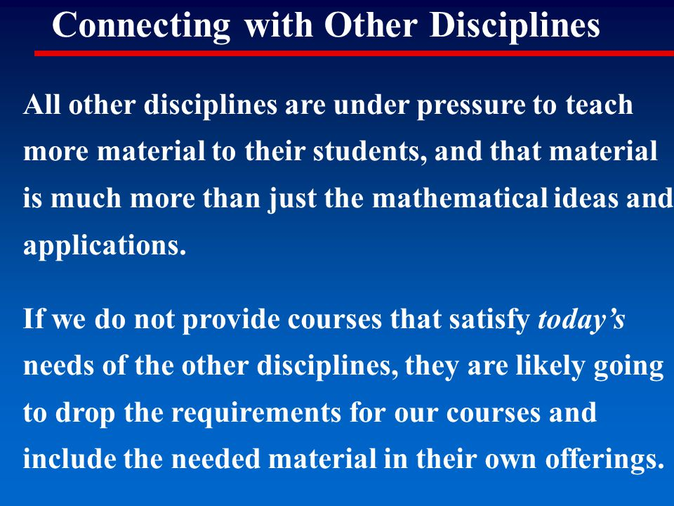 Connecting with Other Disciplines All other disciplines are under pressure to teach more material to their students, and that material is much more th