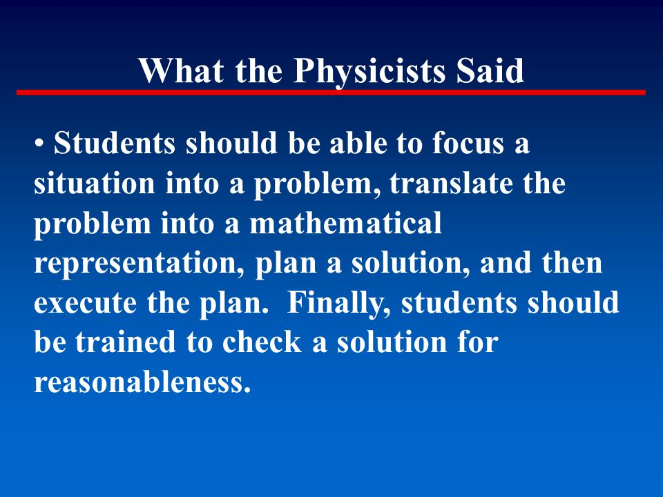What the Physicists Said Students should be able to focus a situation into a problem, translate the problem into a mathematical representation, plan a
