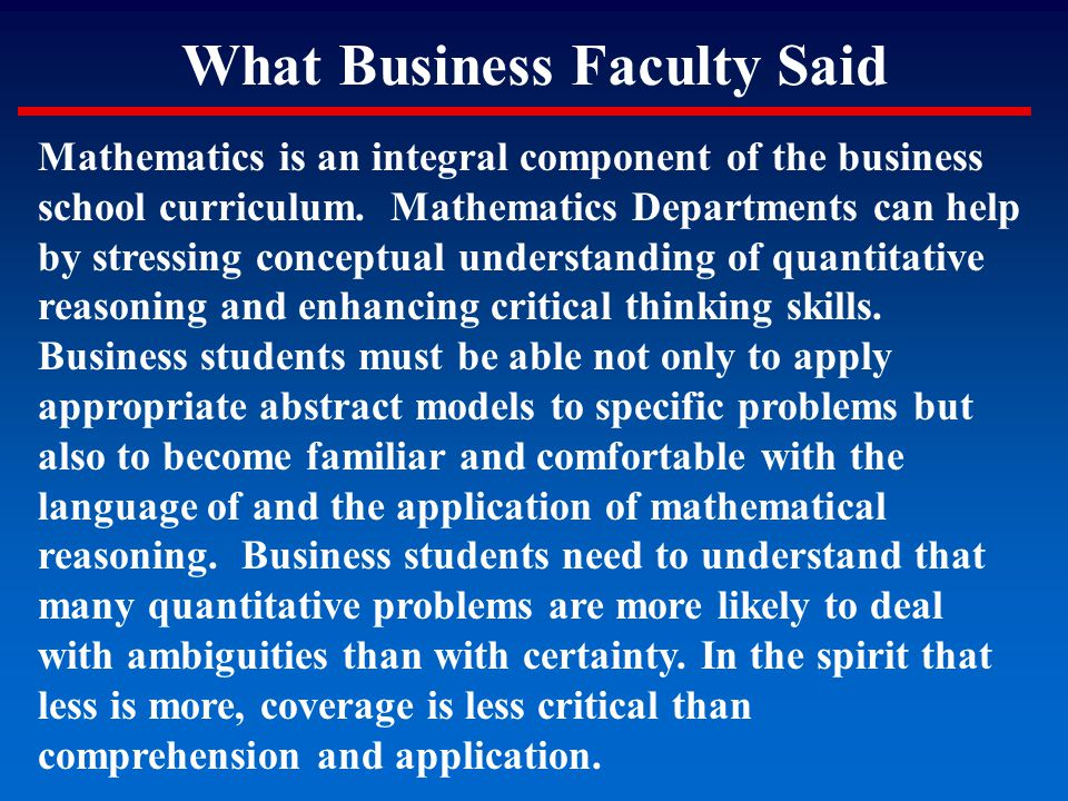 What Business Faculty Said Mathematics is an integral component of the business school curriculum. Mathematics Departments can help by stressing conce