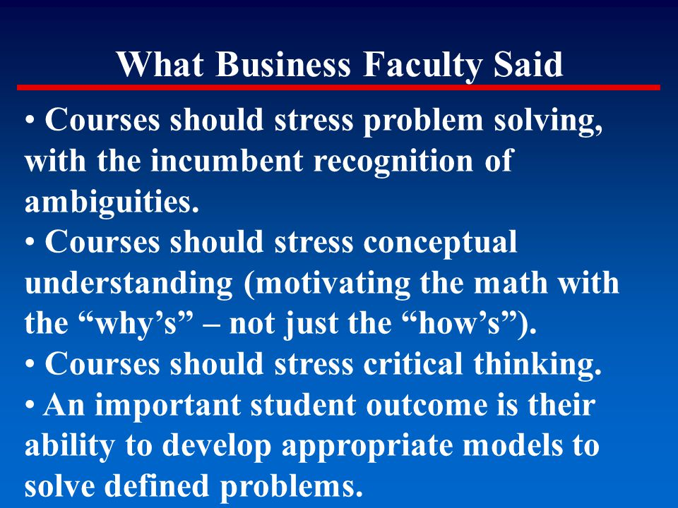 What Business Faculty Said Courses should stress problem solving, with the incumbent recognition of ambiguities. Courses should stress conceptual unde