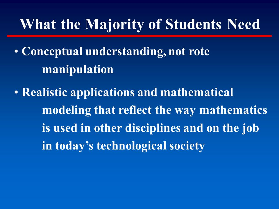What the Majority of Students Need Conceptual understanding, not rote manipulation Realistic applications and mathematical modeling that reflect the w