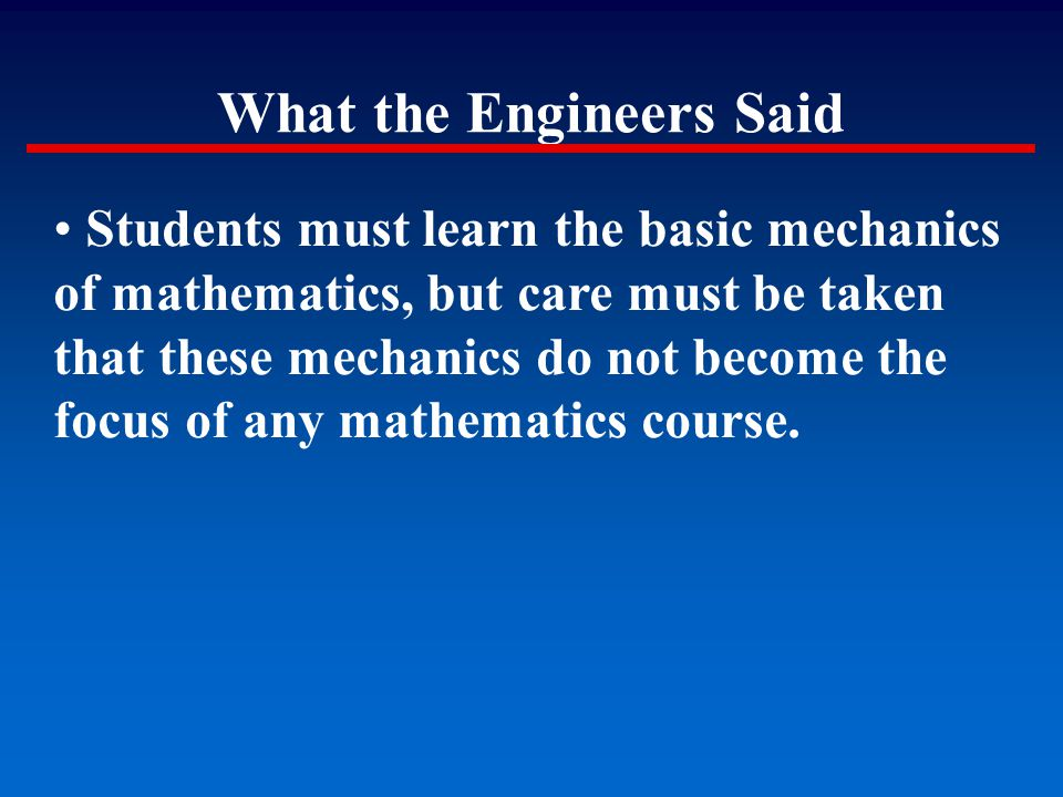 What the Engineers Said Students must learn the basic mechanics of mathematics, but care must be taken that these mechanics do not become the focus of