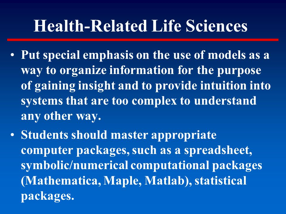 Health-Related Life Sciences Put special emphasis on the use of models as a way to organize information for the purpose of gaining insight and to prov