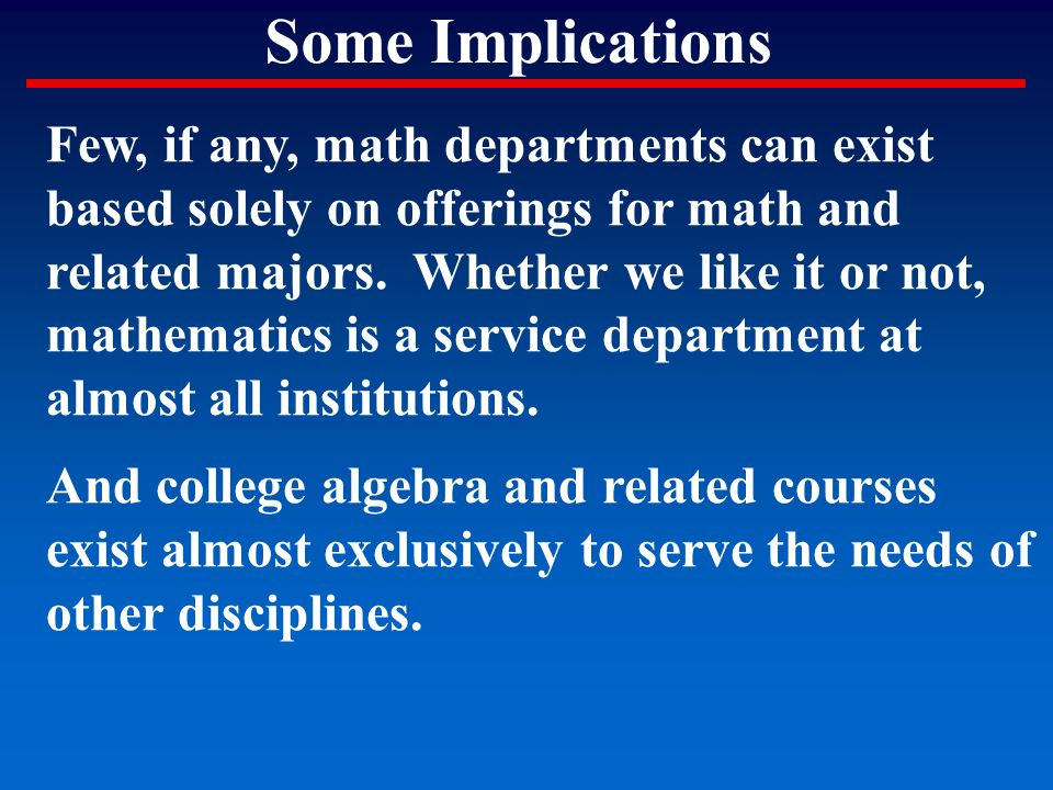 Some Implications Few, if any, math departments can exist based solely on offerings for math and related majors. Whether we like it or not, mathematic