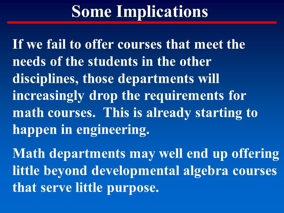 Some Implications If we fail to offer courses that meet the needs of the students in the other disciplines, those departments will increasingly drop t