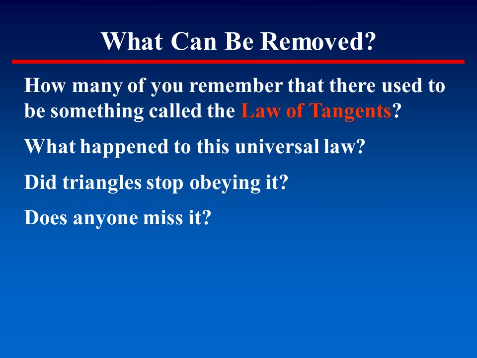 What Can Be Removed? How many of you remember that there used to be something called the Law of Tangents? What happened to this universal law? Did tri