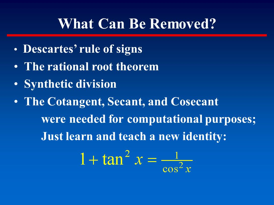 What Can Be Removed? Descartes' rule of signs The rational root theorem Synthetic division The Cotangent, Secant, and Cosecant were needed for computa
