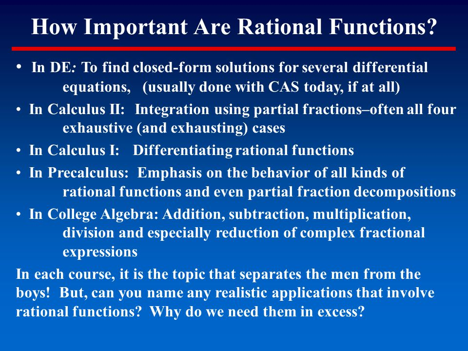 How Important Are Rational Functions? In DE: To find closed-form solutions for several differential equations, (usually done with CAS today, if at all