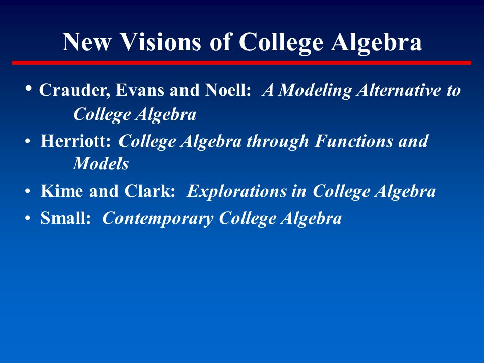 New Visions of College Algebra Crauder, Evans and Noell: A Modeling Alternative to College Algebra Herriott: College Algebra through Functions and Mod