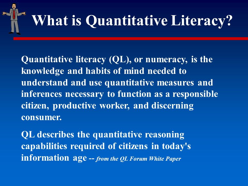 What is Quantitative Literacy? Quantitative literacy (QL), or numeracy, is the knowledge and habits of mind needed to understand and use quantitative