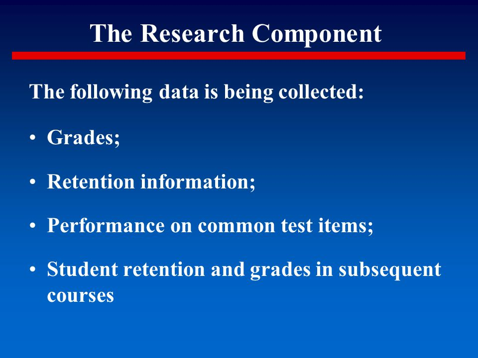 The Research Component The following data is being collected: Grades; Retention information; Performance on common test items; Student retention and g