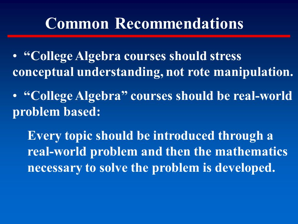 """Common Recommendations """"College Algebra courses should stress conceptual understanding, not rote manipulation. """"College Algebra"""" courses should be rea"""