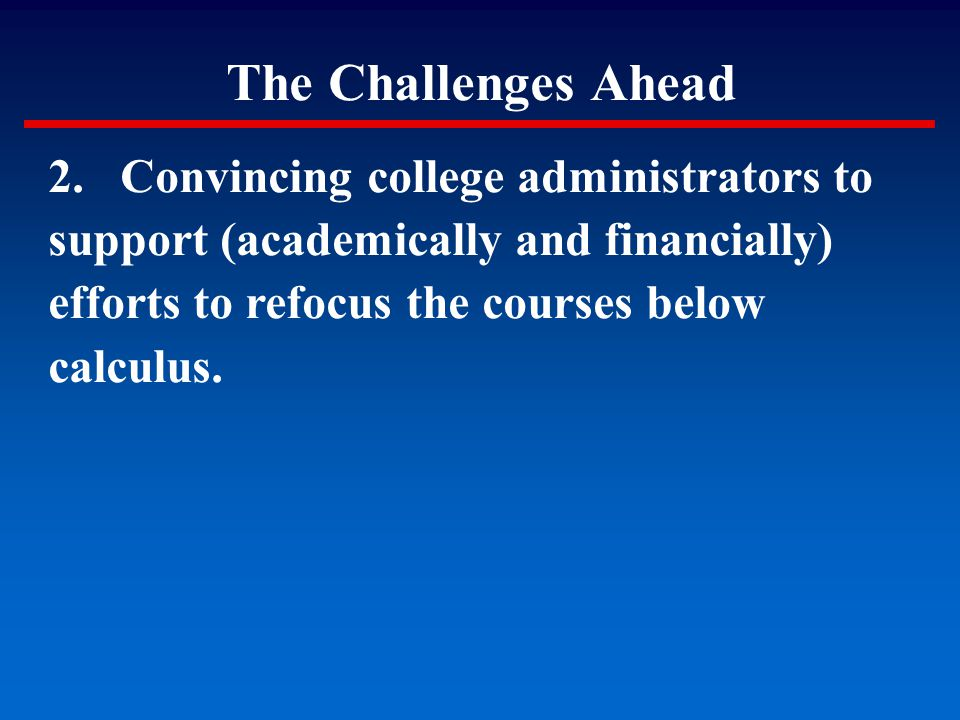 The Challenges Ahead 2. Convincing college administrators to support (academically and financially) efforts to refocus the courses below calculus.