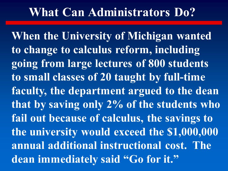 What Can Administrators Do? When the University of Michigan wanted to change to calculus reform, including going from large lectures of 800 students t