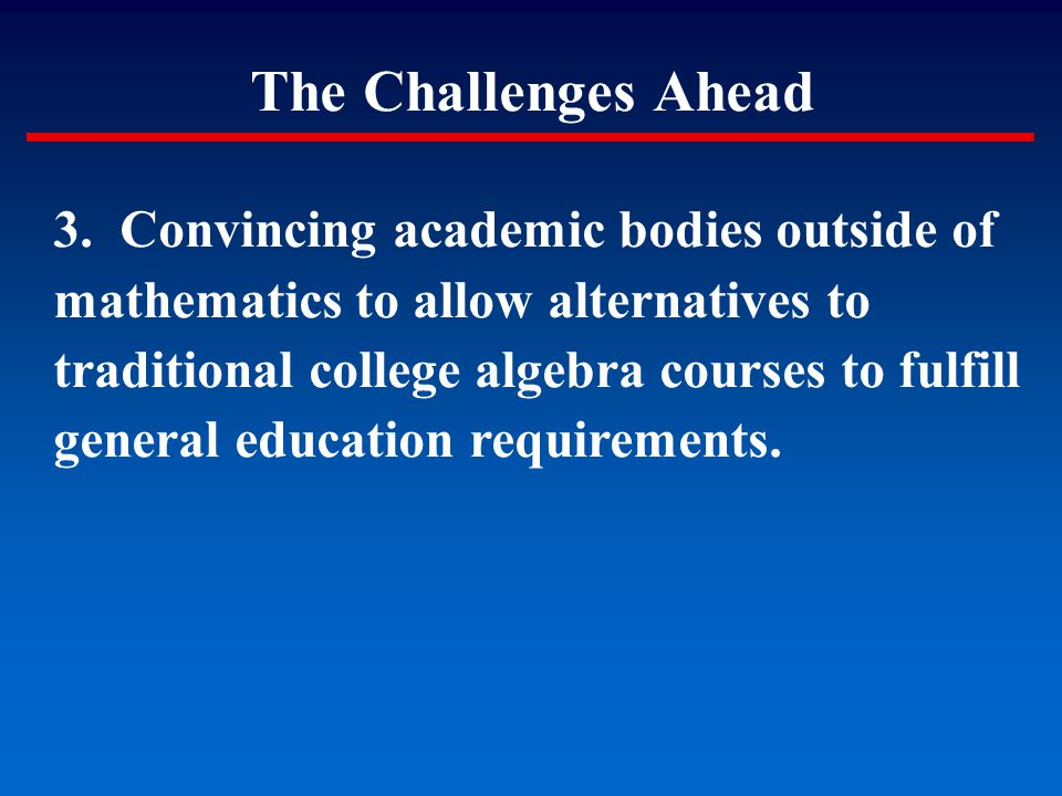 The Challenges Ahead 3. Convincing academic bodies outside of mathematics to allow alternatives to traditional college algebra courses to fulfill gene
