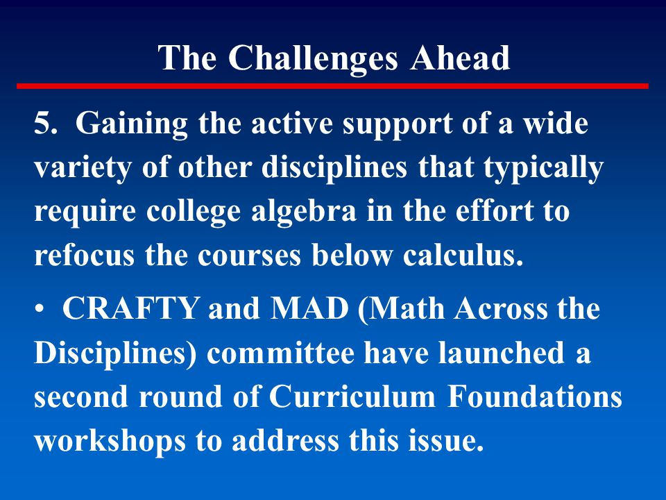The Challenges Ahead 5. Gaining the active support of a wide variety of other disciplines that typically require college algebra in the effort to refo