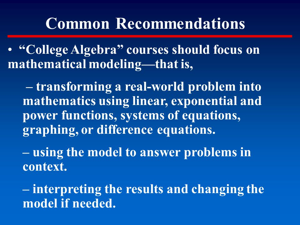 """Common Recommendations """"College Algebra"""" courses should focus on mathematical modeling—that is, – transforming a real-world problem into mathematics u"""