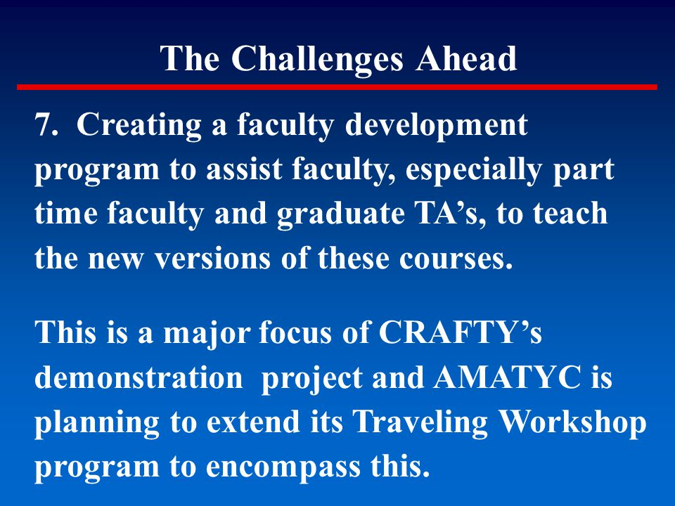 The Challenges Ahead 7. Creating a faculty development program to assist faculty, especially part time faculty and graduate TA's, to teach the new ver
