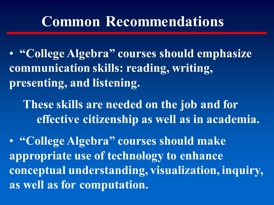 """Common Recommendations """"College Algebra"""" courses should emphasize communication skills: reading, writing, presenting, and listening. These skills are"""