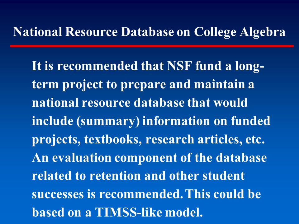 It is recommended that NSF fund a long- term project to prepare and maintain a national resource database that would include (summary) information on