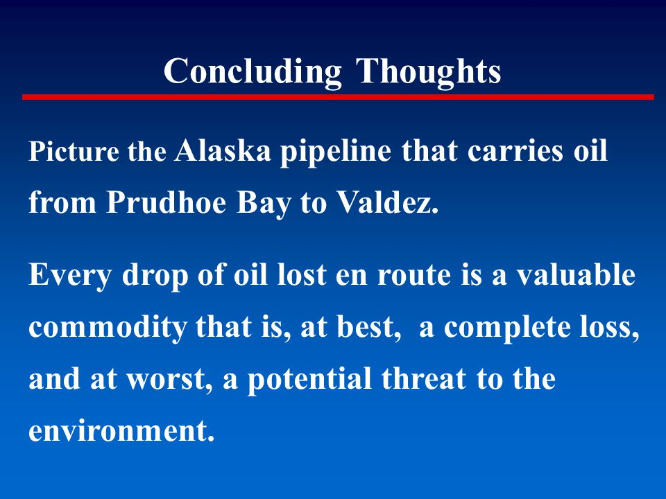 Concluding Thoughts Picture the Alaska pipeline that carries oil from Prudhoe Bay to Valdez. Every drop of oil lost en route is a valuable commodity t