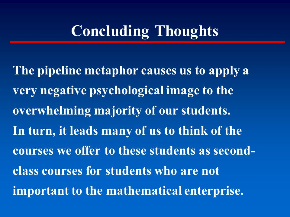 Concluding Thoughts The pipeline metaphor causes us to apply a very negative psychological image to the overwhelming majority of our students. In turn