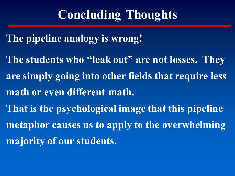 """Concluding Thoughts The pipeline analogy is wrong! The students who """"leak out"""" are not losses. They are simply going into other fields that require le"""