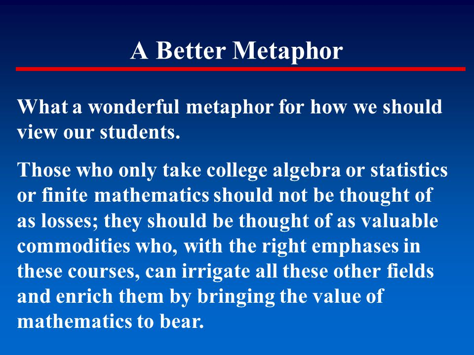 A Better Metaphor What a wonderful metaphor for how we should view our students. Those who only take college algebra or statistics or finite mathemati