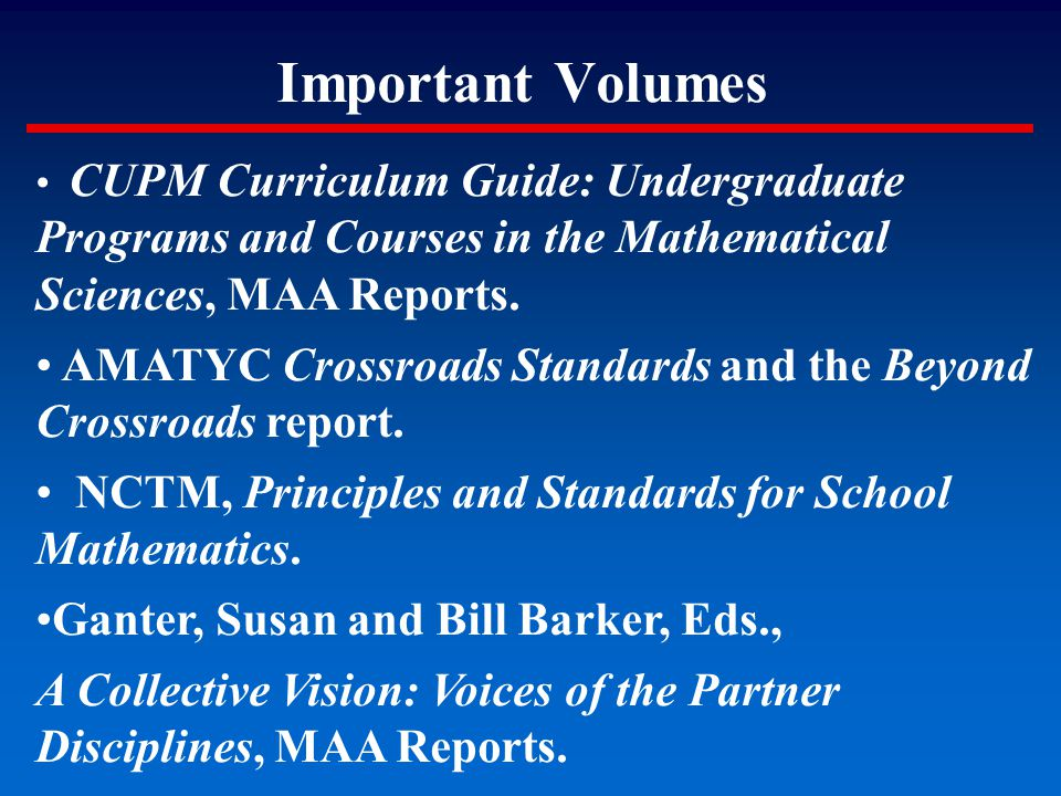 Important Volumes CUPM Curriculum Guide: Undergraduate Programs and Courses in the Mathematical Sciences, MAA Reports. AMATYC Crossroads Standards and
