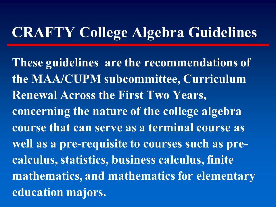 These guidelines are the recommendations of the MAA/CUPM subcommittee, Curriculum Renewal Across the First Two Years, concerning the nature of the col