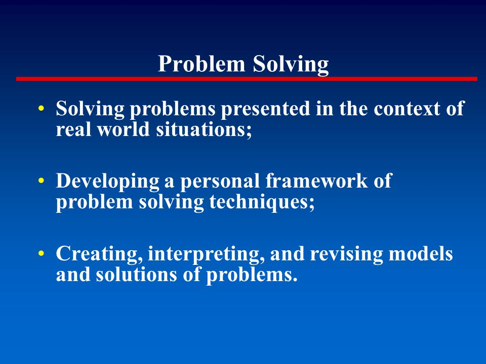Solving problems presented in the context of real world situations; Developing a personal framework of problem solving techniques; Creating, interpret