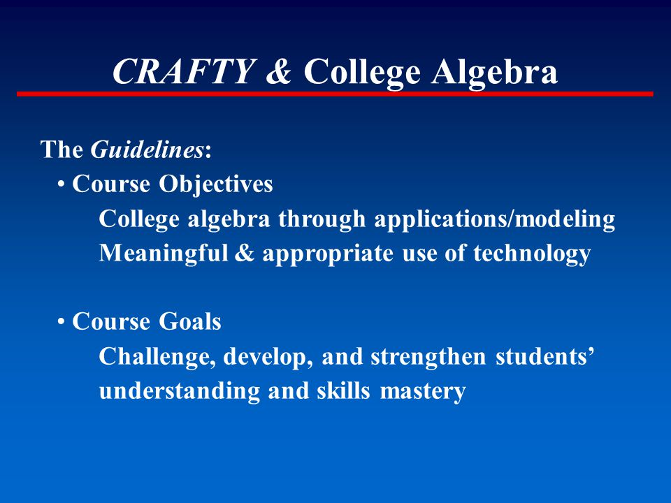 CRAFTY & College Algebra The Guidelines: Course Objectives College algebra through applications/modeling Meaningful & appropriate use of technology Co